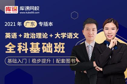 2021年广东专插本全科基础班《英语+政治理论+大学语文》