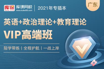 2021年广东专插本VIP高端班《英语+教育理论+政治理论》