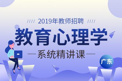 2019年广东教师招聘教育心理学系统精讲课