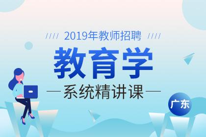 2019年广东教师招聘教育学系统精讲课