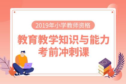 2019年小学教师资格教育教学知识与能力考前冲刺课