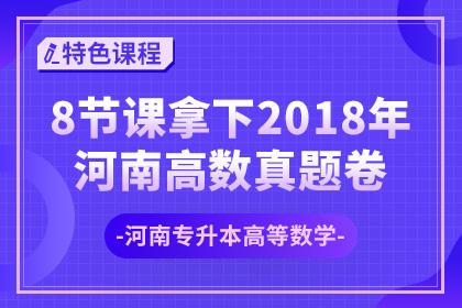 【河南专升本】8节课拿下2018年河南高数真题卷