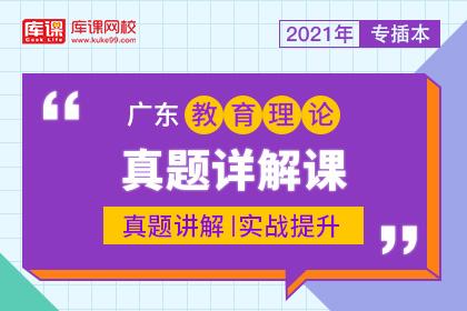 2021年广东专插本教育理论真题详解课(预售)