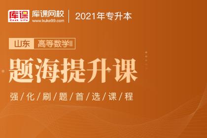 2021年山东专升本高等数学Ⅱ题海提升课(更新中)