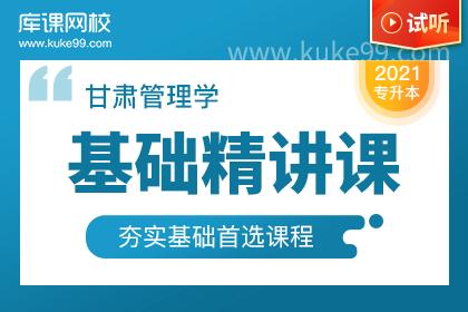 2021年甘肃专升本管理学基础精讲课-试听课程