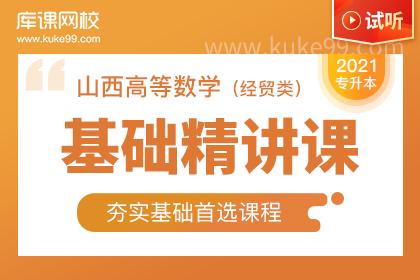 2021年山西专升本高等数学基础精讲课-试听课程(经贸类)