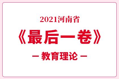 2021河南省专升本考试考前最后一卷-教育理论