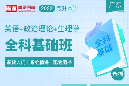 2022年广东专升本全科基础班《英语+生理学+政治理论》