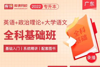 2022年广东专升本全科基础班《英语+大学语文+政治理论》