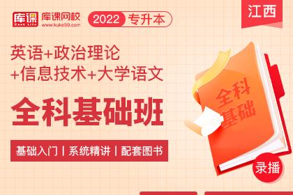 2022年江西专升本全科基础班《英语+信息技术+政治理论+大学语文》
