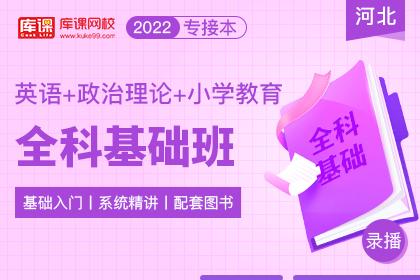 2022年河北专接本全科基础班《英语+政治理论+小学教育》