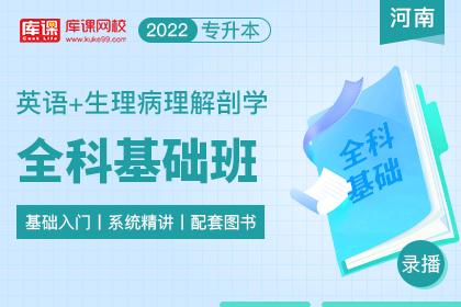 2022年河南专升本全科基础班《英语+生理病理解剖学》