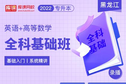 2022年黑龙江专升本全科基础班《英语+高等数学》