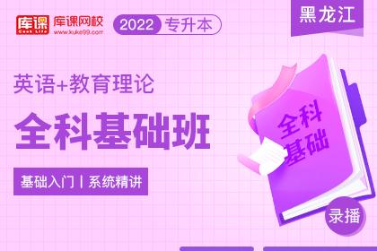 2022年黑龙江专升本全科基础班《英语+教育理论》
