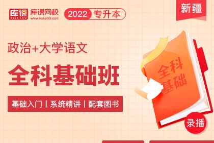 2022年新疆专升本全科基础班《政治+语文》