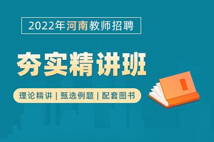2022年河南教师招聘考试夯实精讲班