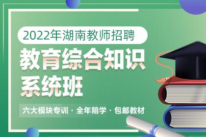 2022年湖南教师招聘教育综合知识系统班