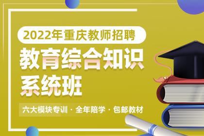 2022年重庆教师招聘教育综合知识系统班
