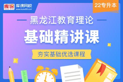 2022年黑龙江专升本教育理论基础精讲课(更新中)
