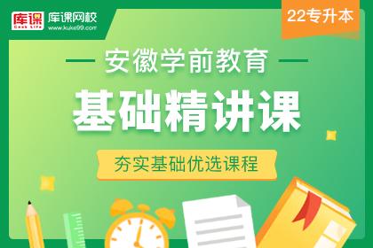 2022年安徽专升本学前教育基础精讲课(预售)