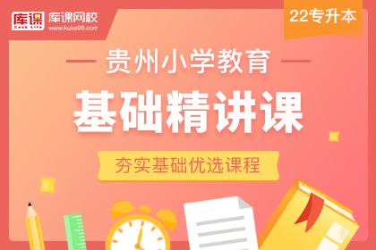 2022年贵州专升本小学教育基础精讲课(更新中)