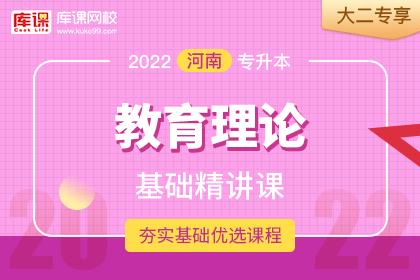 2022年河南专升本教育理论基础精讲课•大二专享