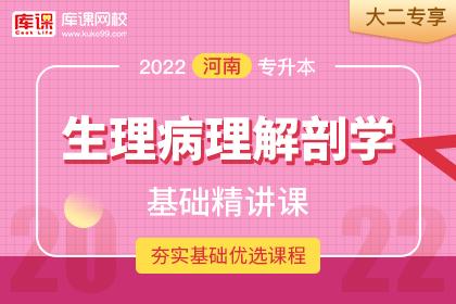 2022年河南专升本生理病理解剖学基础精讲课•大二专享(更新中)