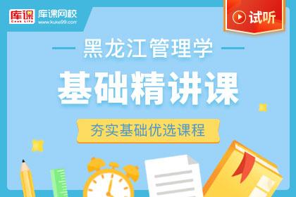 2022年黑龙江专升本管理学基础精讲课-试听课程