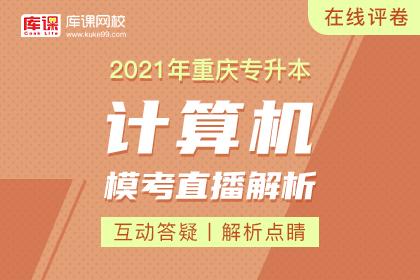 2021年重庆专升本模考直播解析-计算机