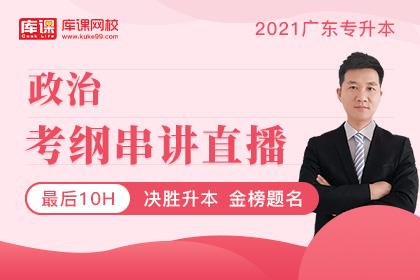 2021广东专升本《政治》考纲串讲直播-最后10小时