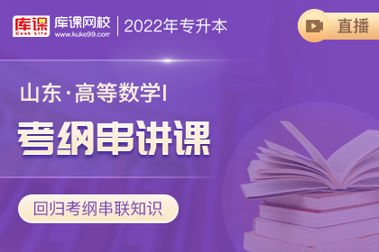 2022年山东专升本高等数学Ⅰ考纲串讲直播