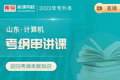 2022年山东专升本计算机考纲串讲直播