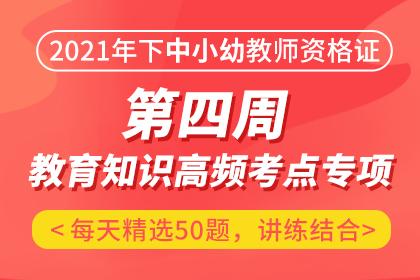 2021年下中/小/幼教师资格证第四周·教育知识高频考点专项