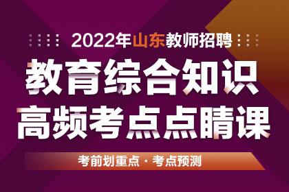 2022年山东教师招聘教育综合知识高频考点点睛课班