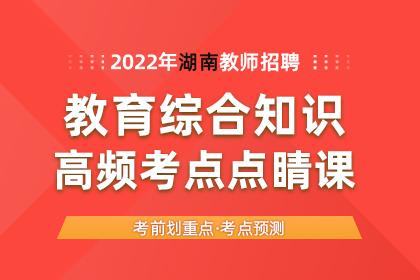 2022年湖南教师招聘教育综合知识高频考点点睛课