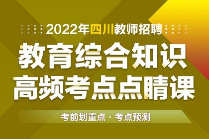 2022年四川教师招聘教育综合知识高频考点点睛课
