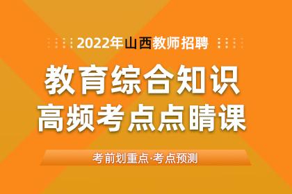 2022年山西教师招聘教育综合知识高频考点点睛课