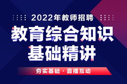 2022年教师招聘教育综合知识·基础精讲班