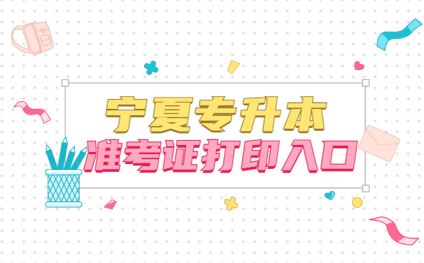 宁夏专升本准考证打印入口:www.nxjyks.cn
