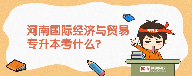 河南国际经济与贸易专升本考什么?