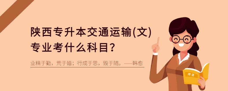 陕西专升本交通运输(文)专业考什么科目?