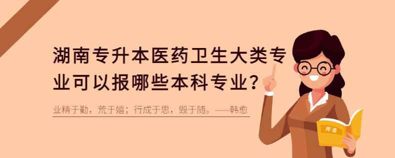 湖南专升本医药卫生大类可以报考哪些本科专业?