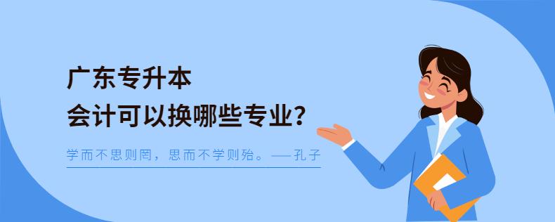 广东专升本会计可以换哪些专业?