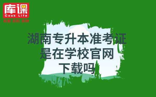 湖南专升本准考证是在学校官网下载吗