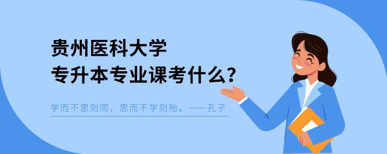 贵州医科大学专升本专业课考什么