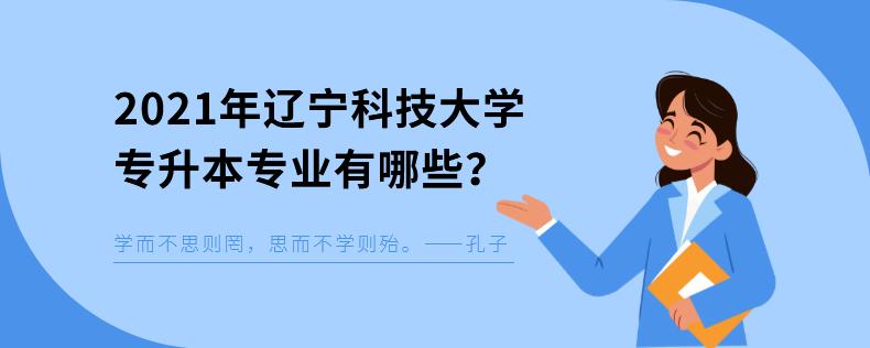 2021年辽宁科技大学专升本专业有哪些