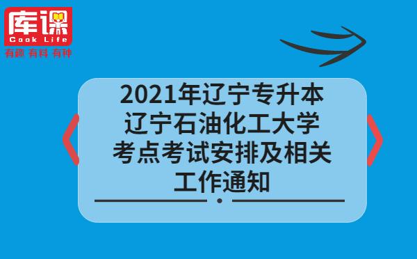 2021年辽宁专升本辽宁石油化工大学考点考试安排及相关工作通知