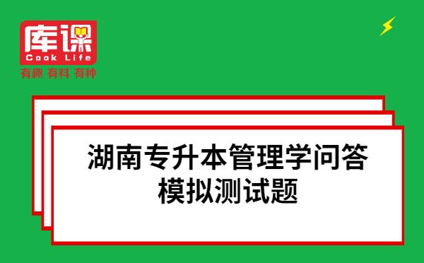 湖南专升本管理学问答模拟测试题