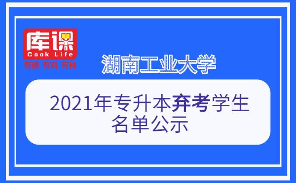 湖南工业大学2021年专升本弃考学生名单公示