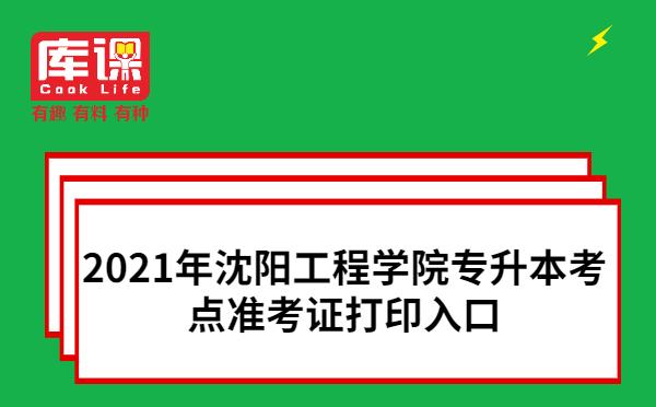 2021年沈阳工程学院专升本考点准考证打印入口